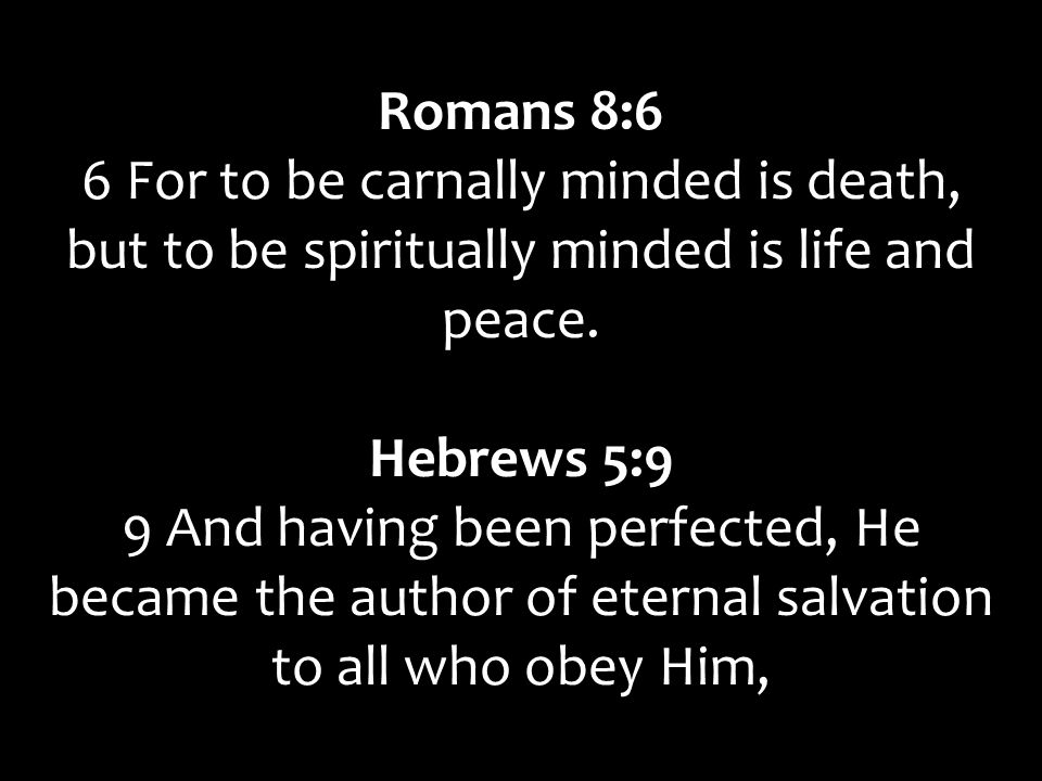 Romans 8:6 6 For to be carnally minded is death, but to be spiritually minded is life and peace.