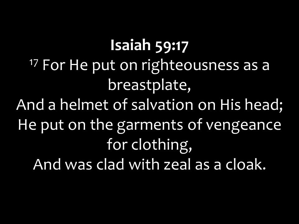 Isaiah 59:17 17 For He put on righteousness as a breastplate, And a helmet of salvation on His head; He put on the garments of vengeance for clothing, And was clad with zeal as a cloak.