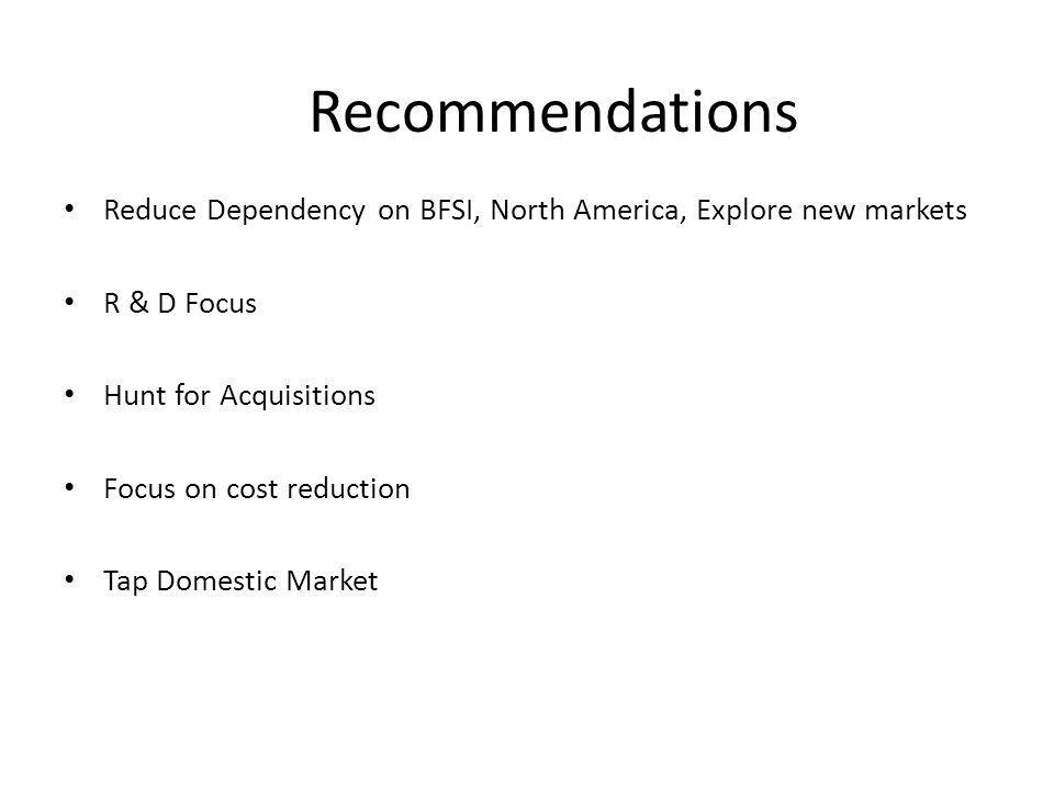 Recommendations Reduce Dependency on BFSI, North America, Explore new markets R & D Focus Hunt for Acquisitions Focus on cost reduction Tap Domestic M