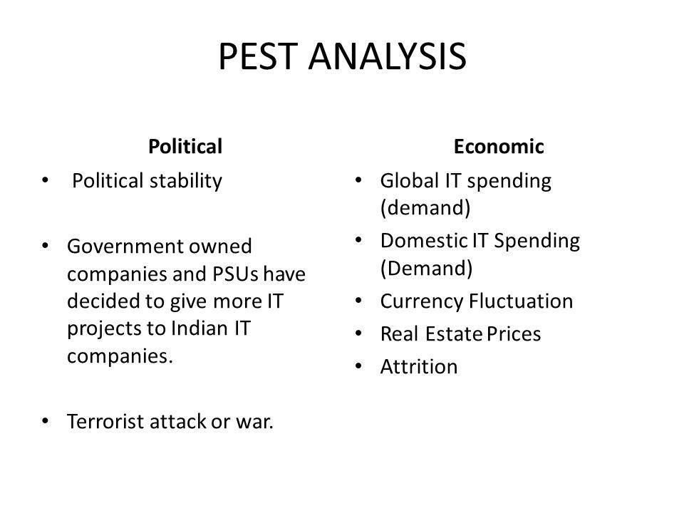 PEST ANALYSIS Political Political stability Government owned companies and PSUs have decided to give more IT projects to Indian IT companies. Terroris