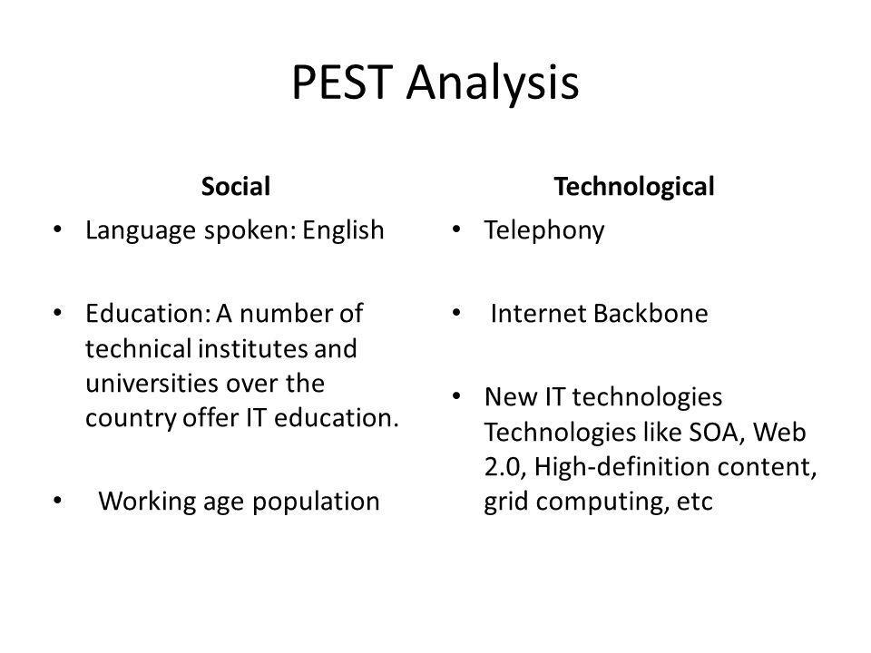 PEST Analysis Social Language spoken: English Education: A number of technical institutes and universities over the country offer IT education. Workin