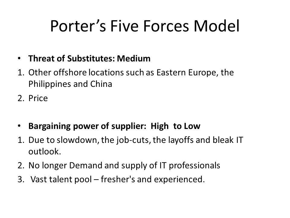 Porter's Five Forces Model Threat of Substitutes: Medium 1.Other offshore locations such as Eastern Europe, the Philippines and China 2.Price Bargaini