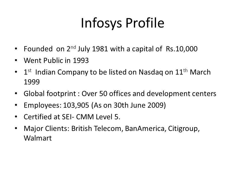Infosys Profile Founded on 2 nd July 1981 with a capital of Rs.10,000 Went Public in 1993 1 st Indian Company to be listed on Nasdaq on 11 th March 19