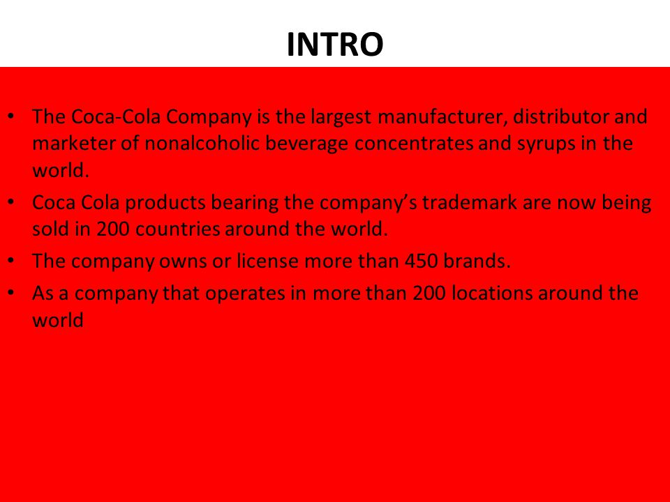 INTRO The Coca-Cola Company is the largest manufacturer, distributor and marketer of nonalcoholic beverage concentrates and syrups in the world.