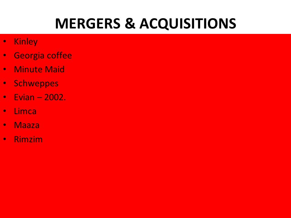 MERGERS & ACQUISITIONS Kinley Georgia coffee Minute Maid Schweppes Evian – 2002. Limca Maaza Rimzim