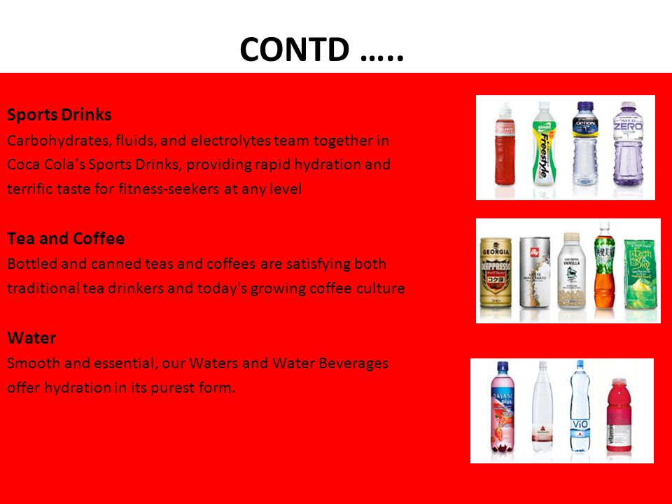 Sports Drinks Carbohydrates, fluids, and electrolytes team together in Coca Cola's Sports Drinks, providing rapid hydration and terrific taste for fitness-seekers at any level Tea and Coffee Bottled and canned teas and coffees are satisfying both traditional tea drinkers and today s growing coffee culture Water Smooth and essential, our Waters and Water Beverages offer hydration in its purest form.