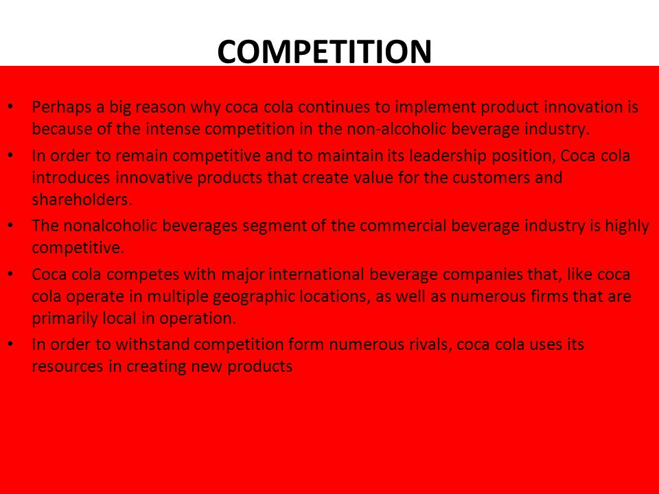 COMPETITION Perhaps a big reason why coca cola continues to implement product innovation is because of the intense competition in the non-alcoholic beverage industry.