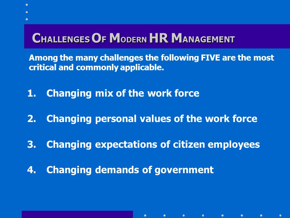 C HALLENGES O F M ODERN HR M ANAGEMENT 1.Changing mix of the work force 2.Changing personal values of the work force 3.Changing expectations of citizen employees 4.Changing demands of government Among the many challenges the following FIVE are the most critical and commonly applicable.