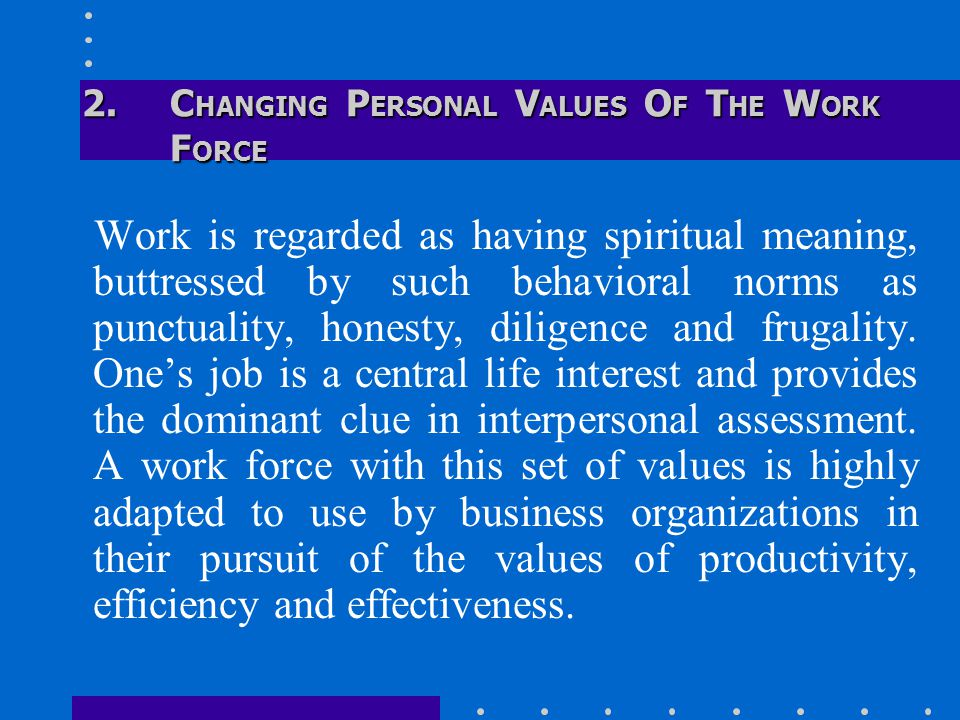 2.C HANGING P ERSONAL V ALUES O F T HE W ORK F ORCE Work is regarded as having spiritual meaning, buttressed by such behavioral norms as punctuality, honesty, diligence and frugality.