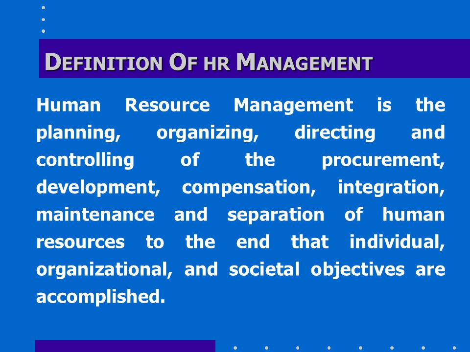 D EFINITION O F HR M ANAGEMENT Human Resource Management is the planning, organizing, directing and controlling of the procurement, development, compensation, integration, maintenance and separation of human resources to the end that individual, organizational, and societal objectives are accomplished.