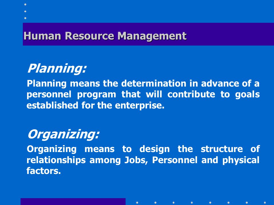 Human Resource Management Planning: Planning means the determination in advance of a personnel program that will contribute to goals established for the enterprise.