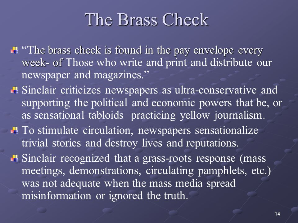 14 The Brass Check he brass check is found in the pay envelope every week- of The brass check is found in the pay envelope every week- of Those who write and print and distribute our newspaper and magazines. Sinclair criticizes newspapers as ultra-conservative and supporting the political and economic powers that be, or as sensational tabloids practicing yellow journalism.