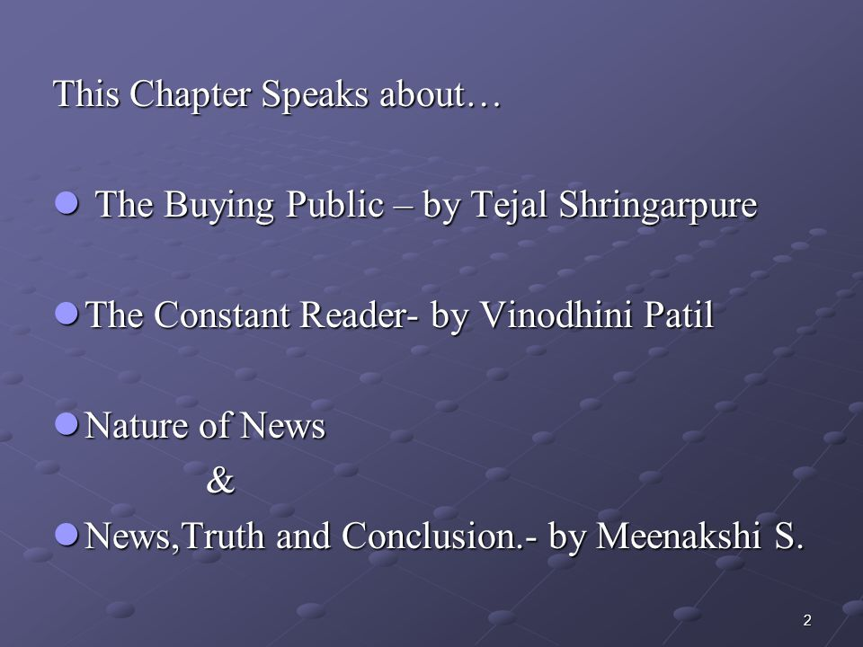 2 This Chapter Speaks about… The Buying Public – by Tejal Shringarpure The Buying Public – by Tejal Shringarpure The Constant Reader- by Vinodhini Patil The Constant Reader- by Vinodhini Patil Nature of News Nature of News & News,Truth and Conclusion.- by Meenakshi S.