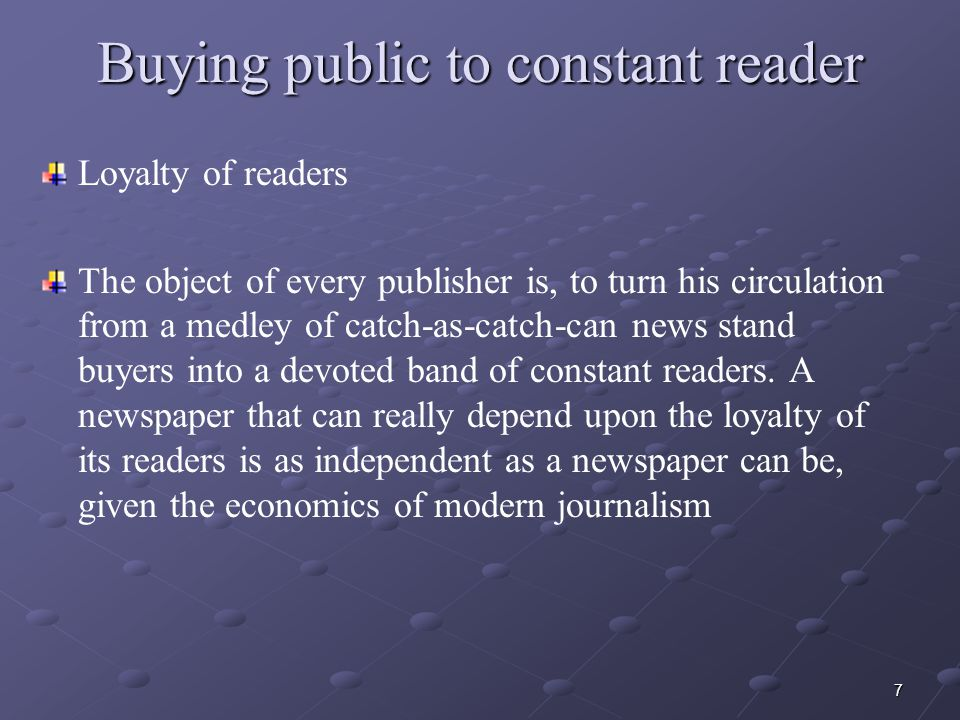7 Buying public to constant reader Loyalty of readers The object of every publisher is, to turn his circulation from a medley of catch-as-catch-can news stand buyers into a devoted band of constant readers.