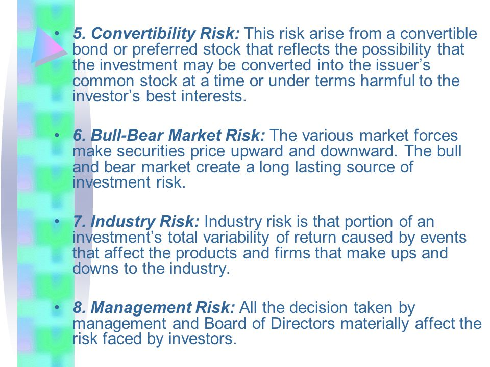 5. Convertibility Risk: This risk arise from a convertible bond or preferred stock that reflects the possibility that the investment may be converted