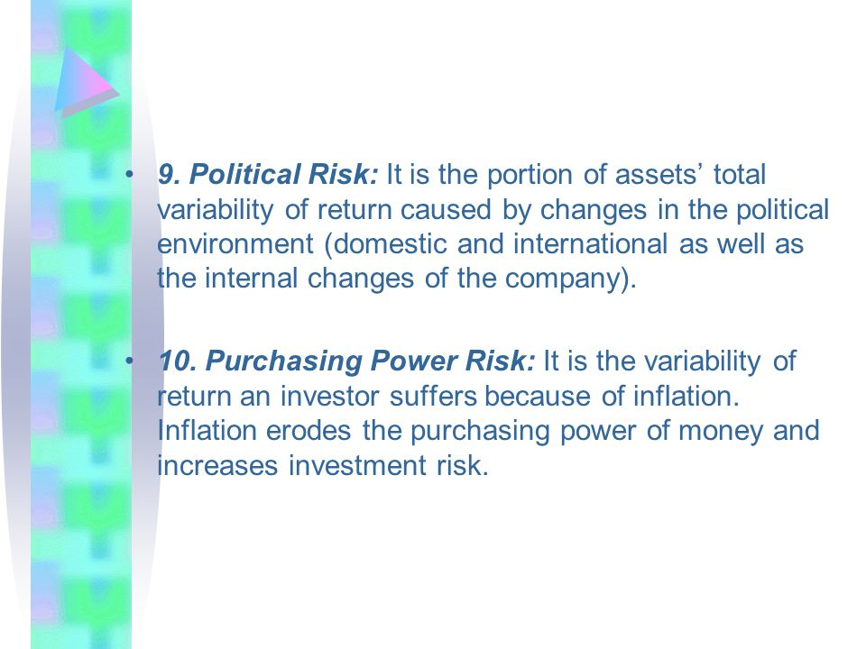 9. Political Risk: It is the portion of assets' total variability of return caused by changes in the political environment (domestic and international