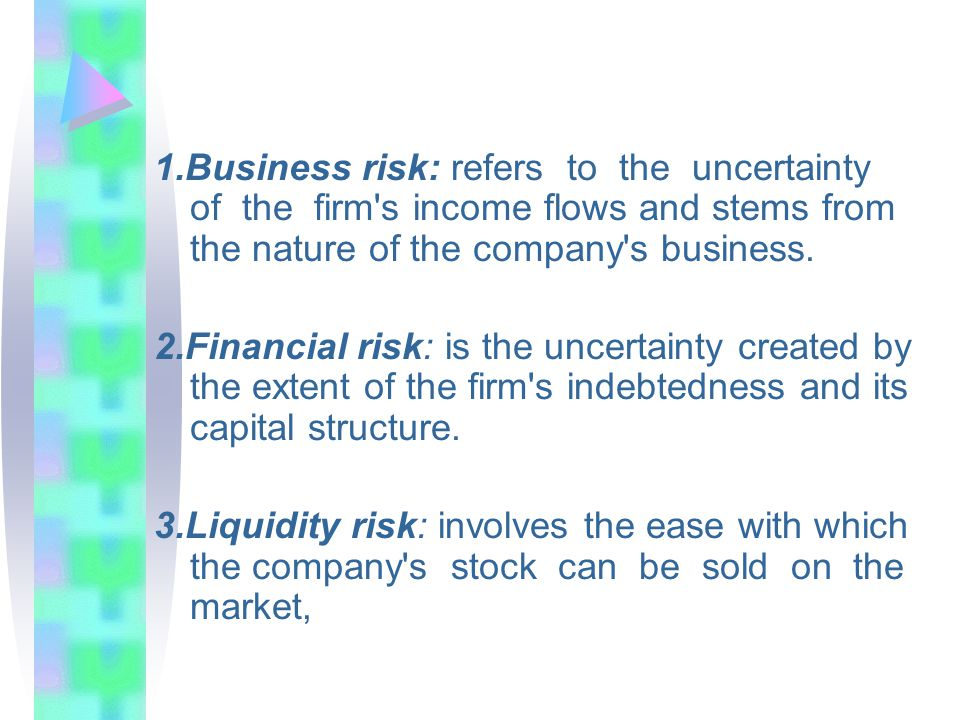 1.Business risk: refers to the uncertainty of the firm's income flows and stems from the nature of the company's business. 2.Financial risk: is the un