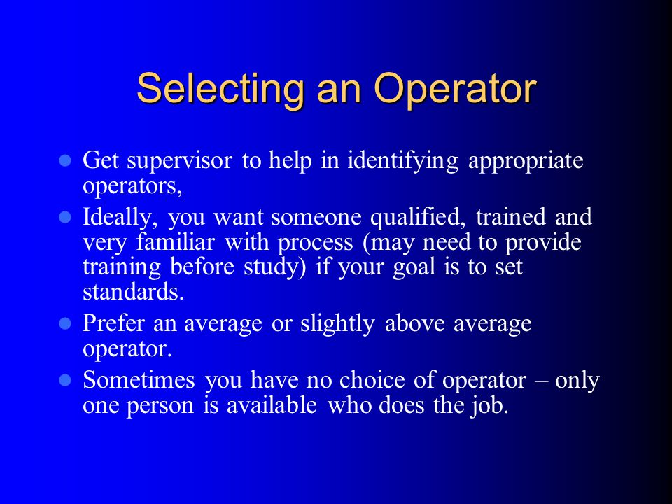 Selecting an Operator Get supervisor to help in identifying appropriate operators, Ideally, you want someone qualified, trained and very familiar with process (may need to provide training before study) if your goal is to set standards.