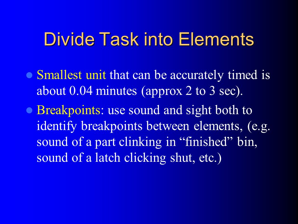 Divide Task into Elements Smallest unit that can be accurately timed is about 0.04 minutes (approx 2 to 3 sec).