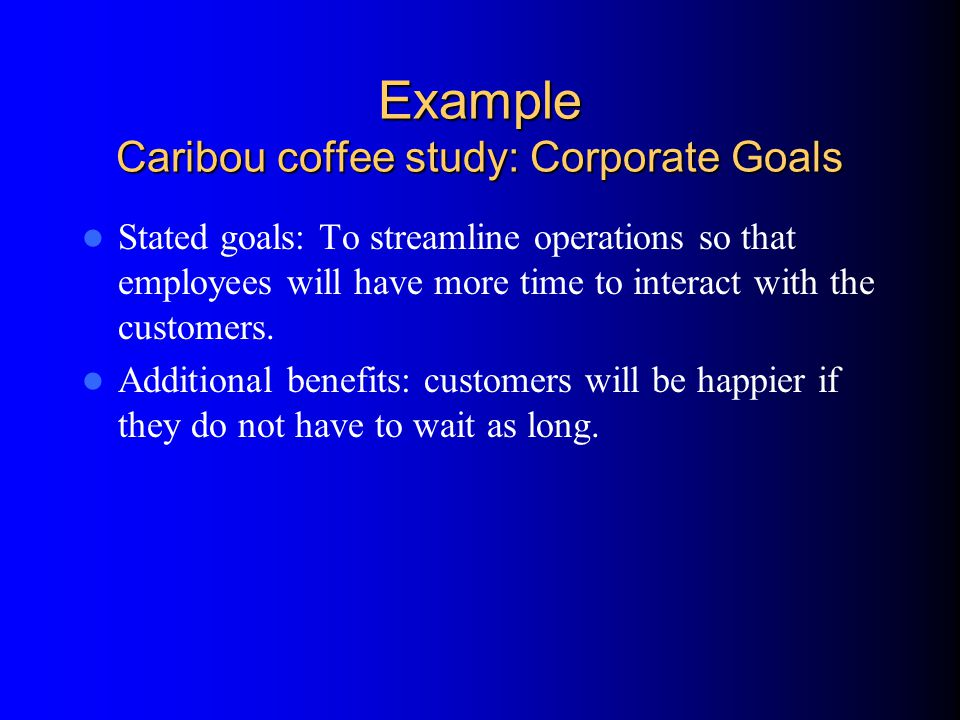 Example Caribou coffee study: Corporate Goals Stated goals: To streamline operations so that employees will have more time to interact with the customers.