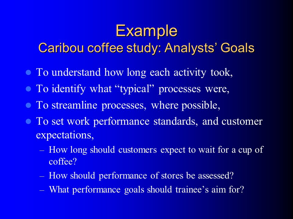 Example Caribou coffee study: Analysts' Goals To understand how long each activity took, To identify what typical processes were, To streamline processes, where possible, To set work performance standards, and customer expectations, – How long should customers expect to wait for a cup of coffee.
