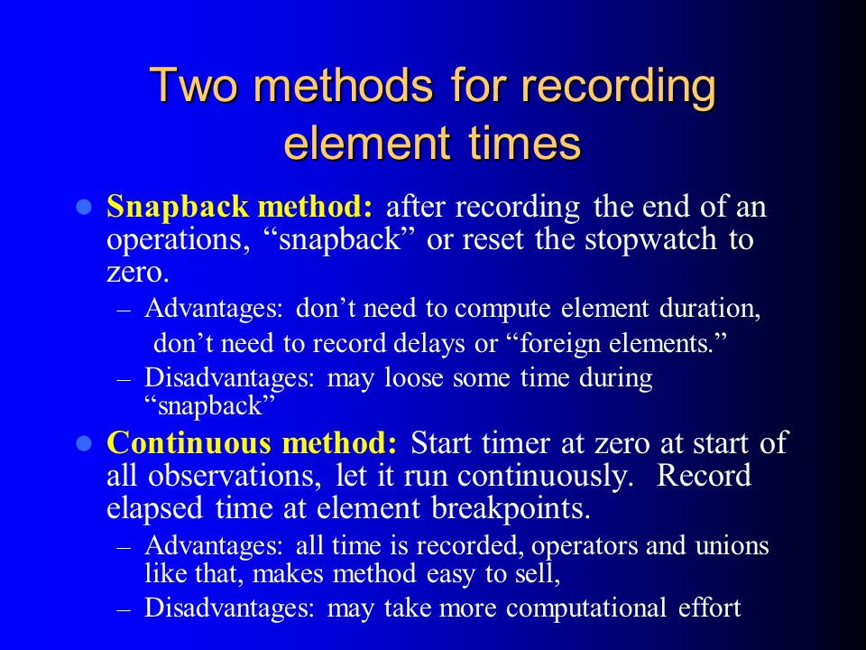 Two methods for recording element times Snapback method: after recording the end of an operations, snapback or reset the stopwatch to zero.