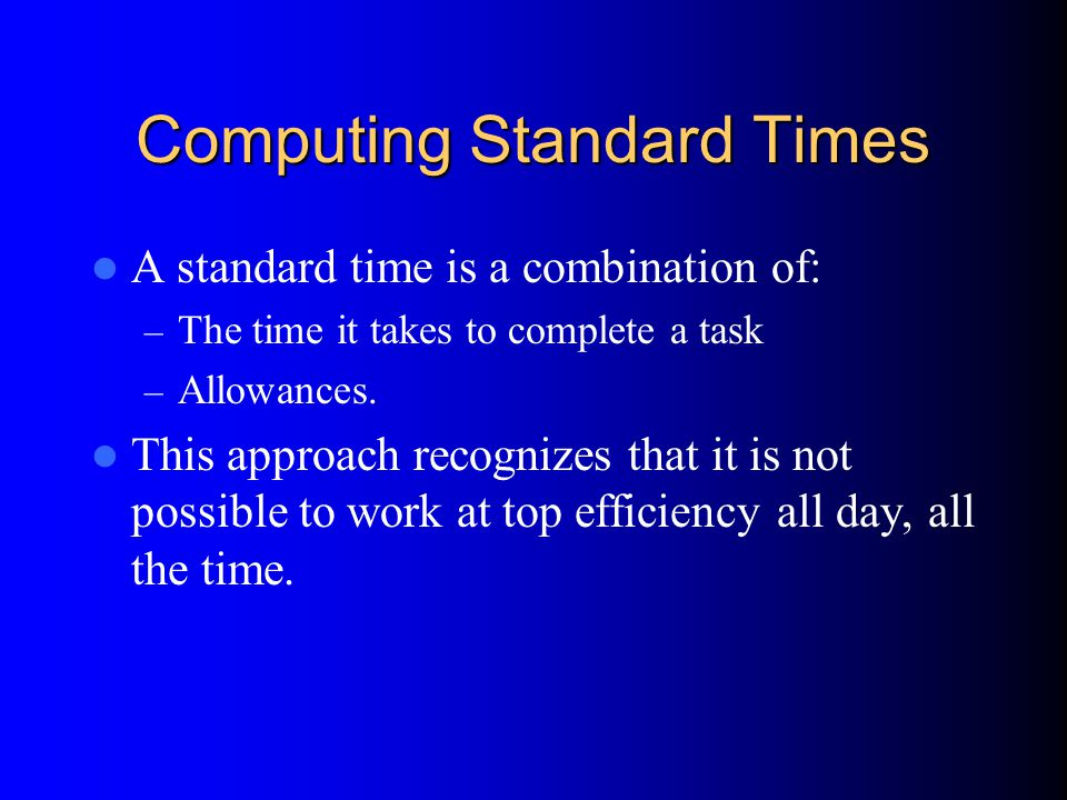 Computing Standard Times A standard time is a combination of: – The time it takes to complete a task – Allowances.