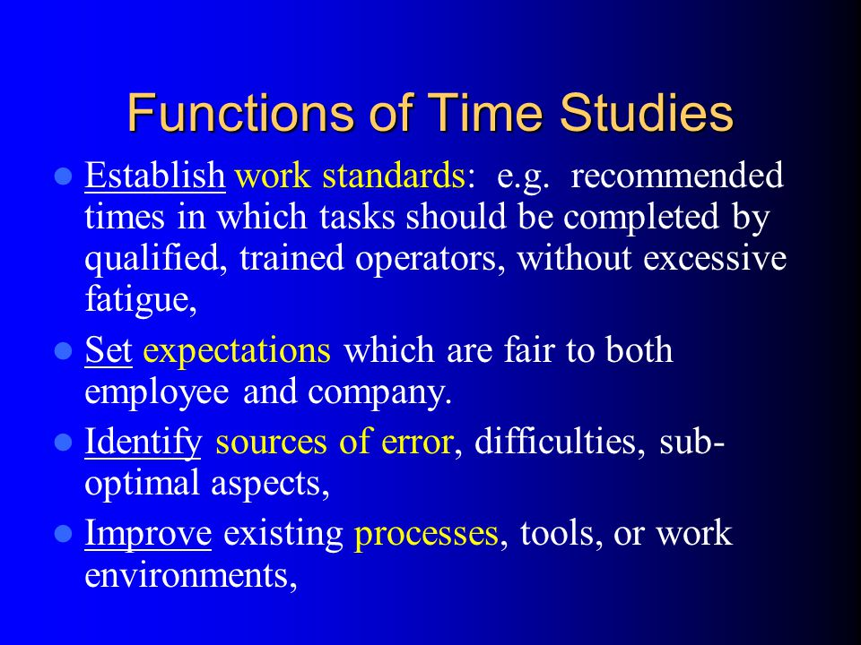 Functions of Time Studies Establish work standards: e.g. recommended times in which tasks should be completed by qualified, trained operators, without