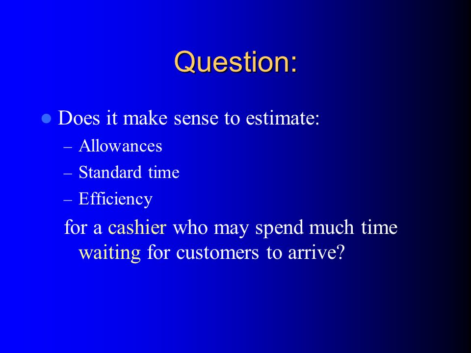 Question: Does it make sense to estimate: – Allowances – Standard time – Efficiency for a cashier who may spend much time waiting for customers to arrive?