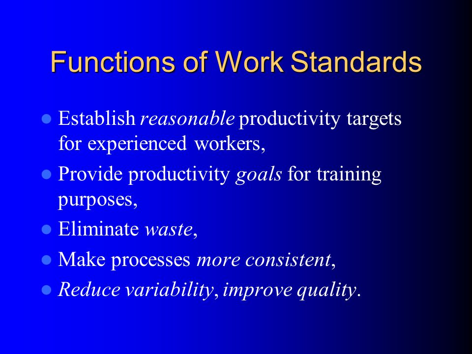Functions of Work Standards Establish reasonable productivity targets for experienced workers, Provide productivity goals for training purposes, Eliminate waste, Make processes more consistent, Reduce variability, improve quality.