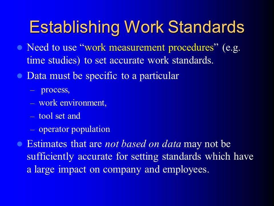 """Establishing Work Standards Need to use """"work measurement procedures"""" (e.g. time studies) to set accurate work standards. Data must be specific to a p"""