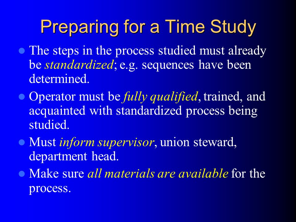 Preparing for a Time Study The steps in the process studied must already be standardized; e.g.