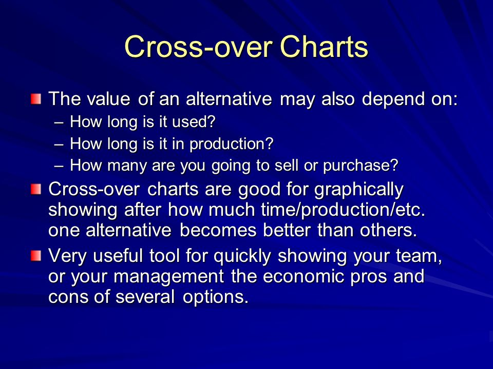 Cross-over Charts The value of an alternative may also depend on: –How long is it used? –How long is it in production? –How many are you going to sell