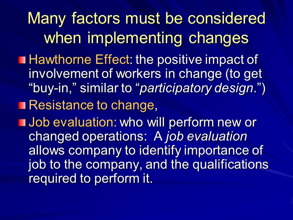 "Many factors must be considered when implementing changes Hawthorne Effect: the positive impact of involvement of workers in change (to get ""buy-in,"""