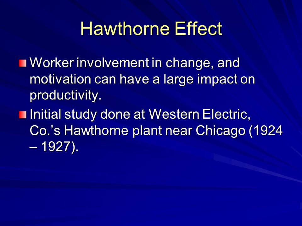 Hawthorne Effect Worker involvement in change, and motivation can have a large impact on productivity. Initial study done at Western Electric, Co.'s H
