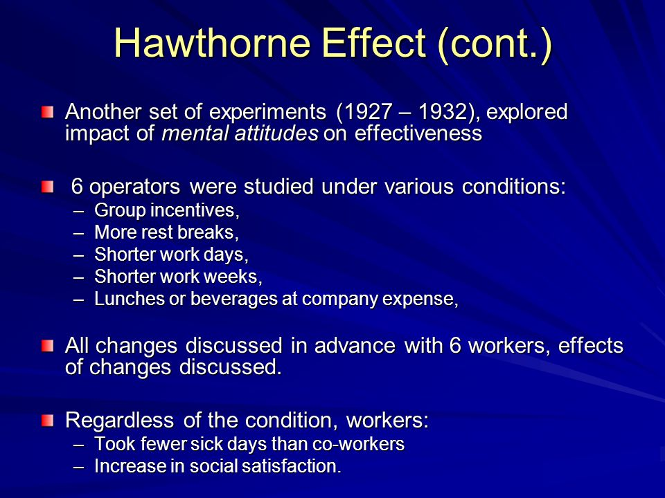 Hawthorne Effect (cont.) Another set of experiments (1927 – 1932), explored impact of mental attitudes on effectiveness 6 operators were studied under