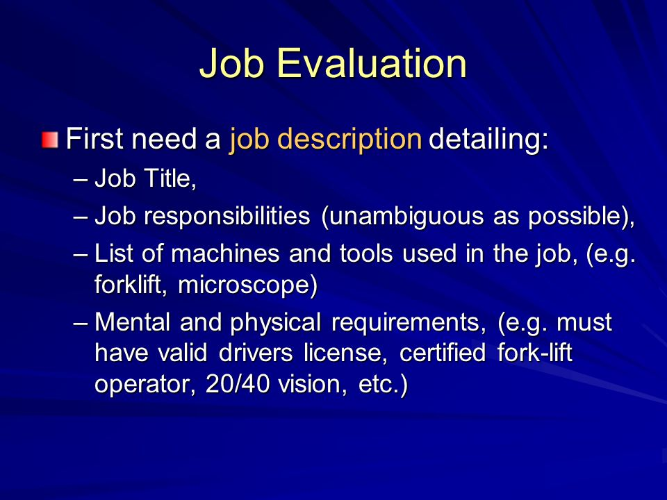 Job Evaluation First need a job description detailing: –Job Title, –Job responsibilities (unambiguous as possible), –List of machines and tools used i