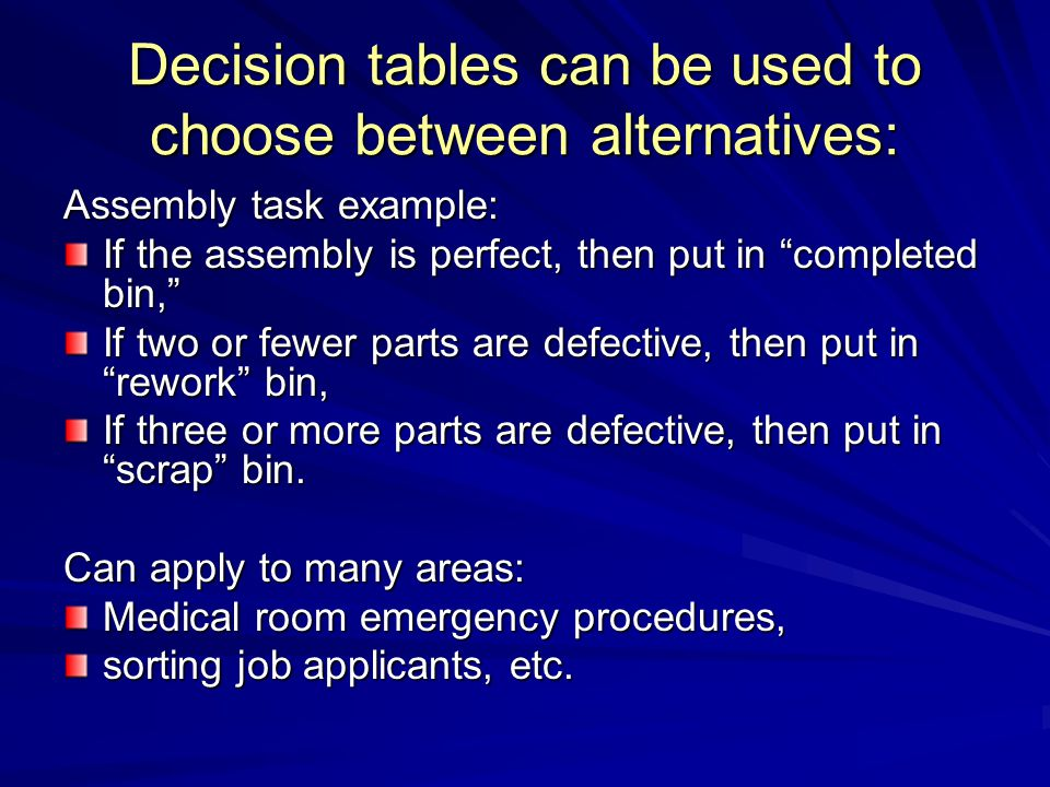 "Decision tables can be used to choose between alternatives: Assembly task example: If the assembly is perfect, then put in ""completed bin,"" If two or"