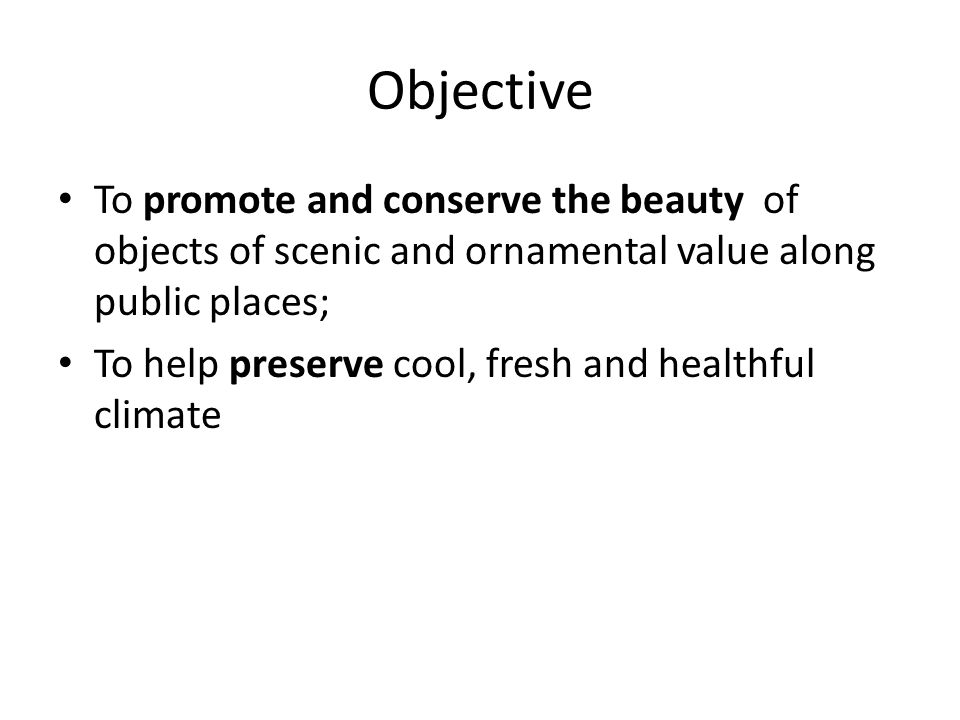 Objective To promote and conserve the beauty of objects of scenic and ornamental value along public places; To help preserve cool, fresh and healthful