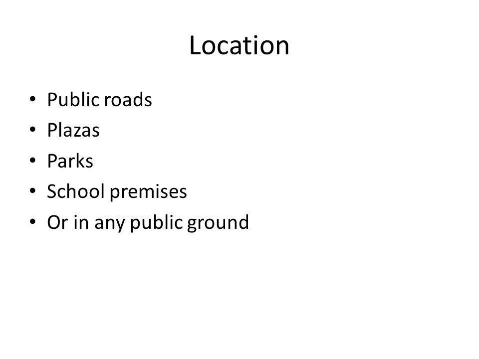 Location Public roads Plazas Parks School premises Or in any public ground