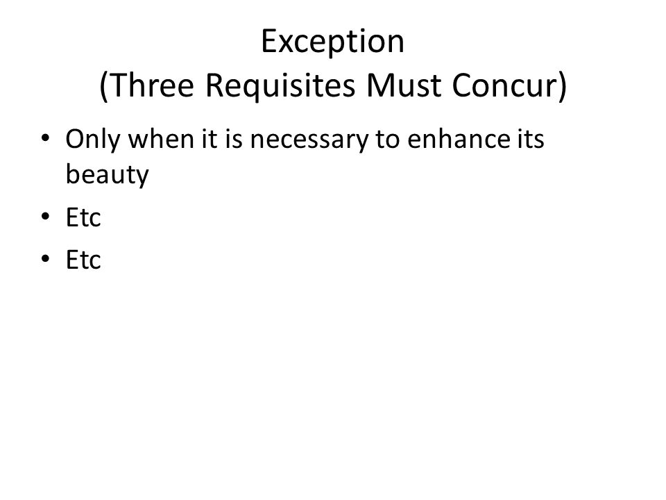 Exception (Three Requisites Must Concur) Only when it is necessary to enhance its beauty Etc