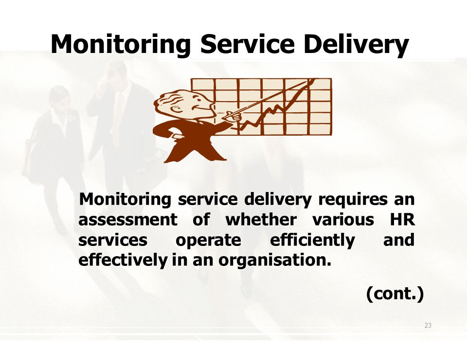 23 Monitoring Service Delivery Monitoring service delivery requires an assessment of whether various HR services operate efficiently and effectively in an organisation.