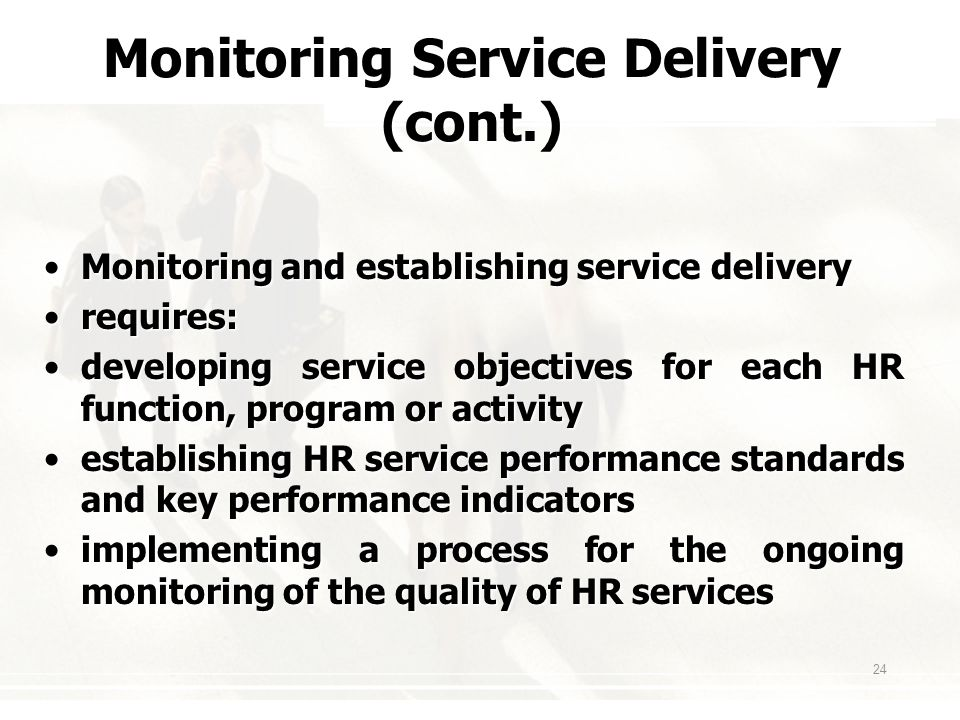 24 Monitoring Service Delivery (cont.) Monitoring and establishing service deliveryMonitoring and establishing service delivery requires:requires: developing service objectives for each HR function, program or activitydeveloping service objectives for each HR function, program or activity establishing HR service performance standards and key performance indicatorsestablishing HR service performance standards and key performance indicators implementing a process for the ongoing monitoring of the quality of HR servicesimplementing a process for the ongoing monitoring of the quality of HR services
