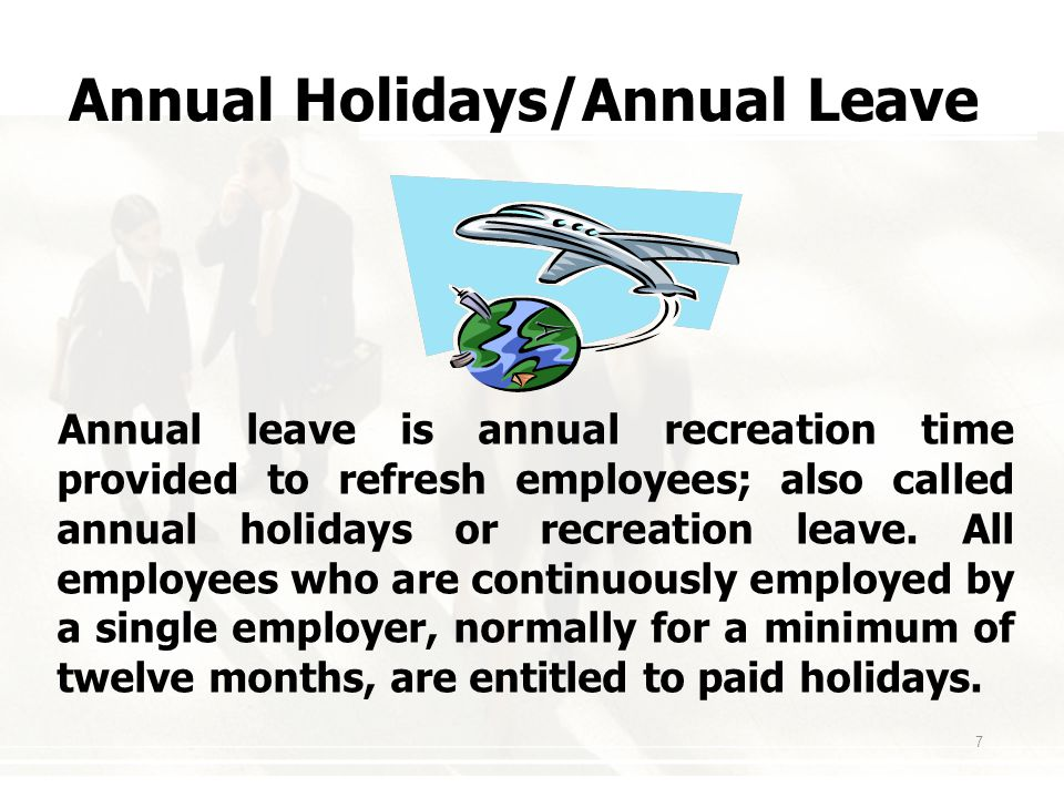 7 Annual Holidays/Annual Leave Annual leave is annual recreation time provided to refresh employees; also called annual holidays or recreation leave.