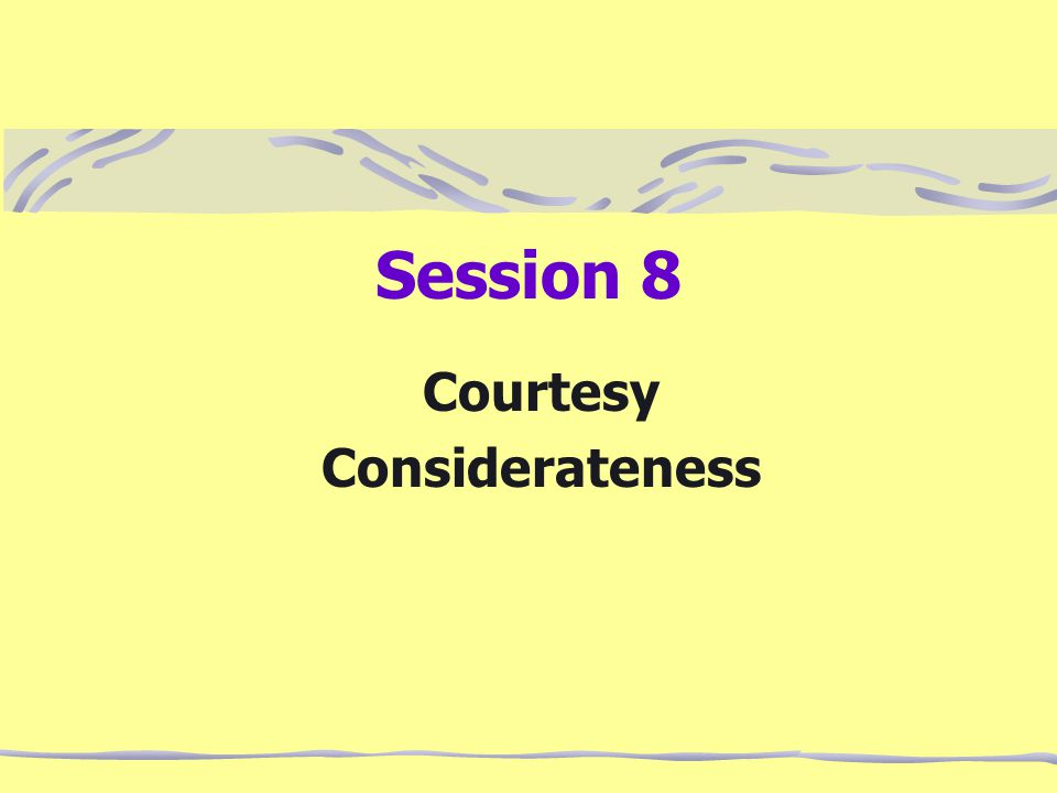 Session 8 Courtesy Considerateness