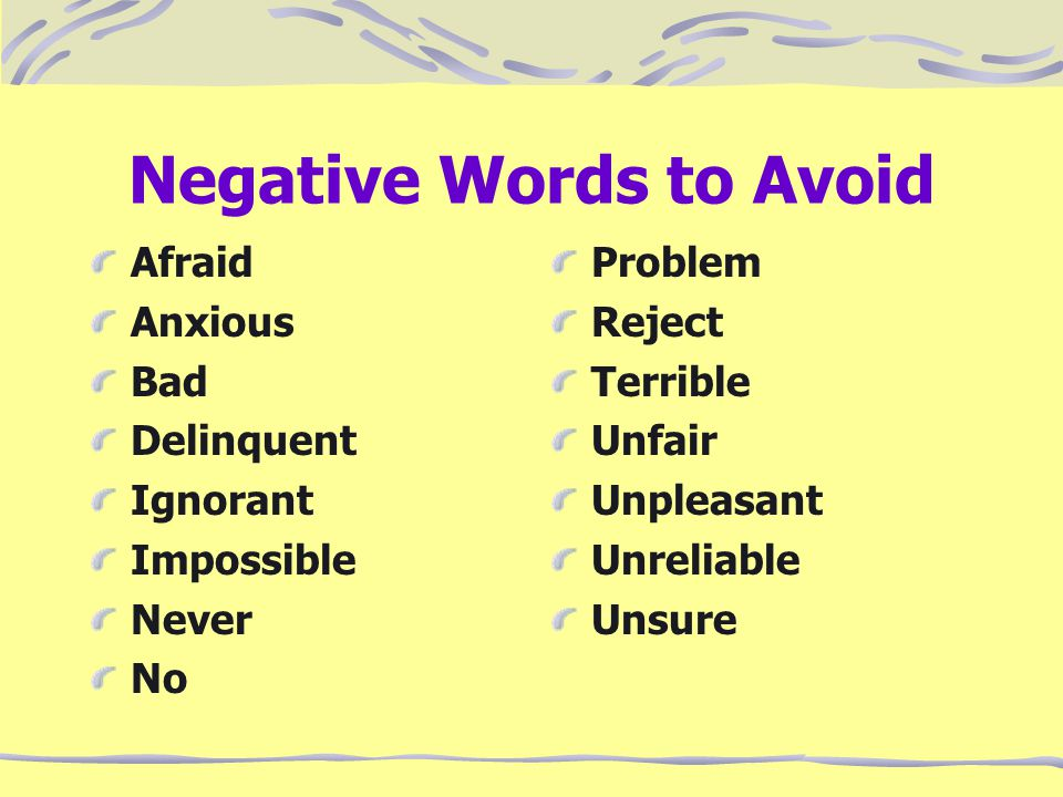 Negative Words to Avoid Afraid Anxious Bad Delinquent Ignorant Impossible Never No Problem Reject Terrible Unfair Unpleasant Unreliable Unsure