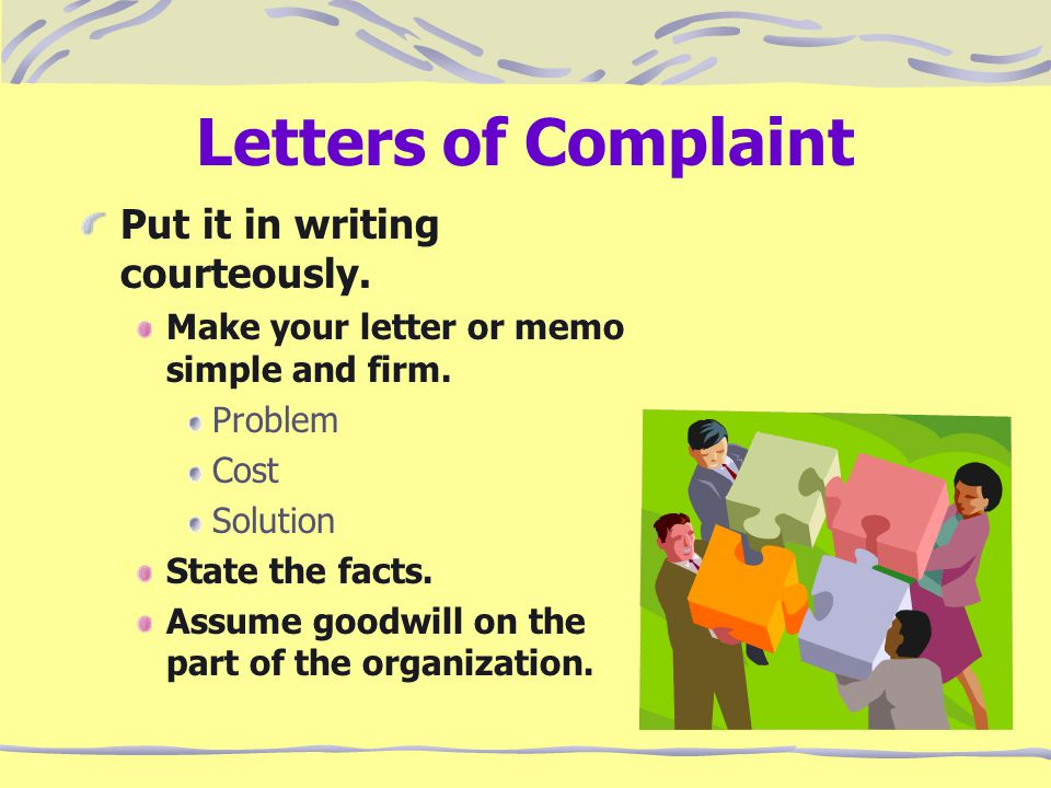 Letters of Complaint Put it in writing courteously. Make your letter or memo simple and firm. Problem Cost Solution State the facts. Assume goodwill o