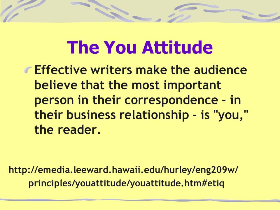 The You Attitude Effective writers make the audience believe that the most important person in their correspondence - in their business relationship - is you, the reader.