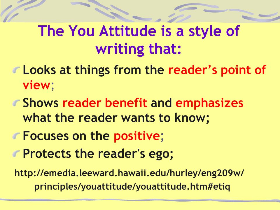 The You Attitude is a style of writing that: Looks at things from the reader's point of view; Shows reader benefit and emphasizes what the reader want