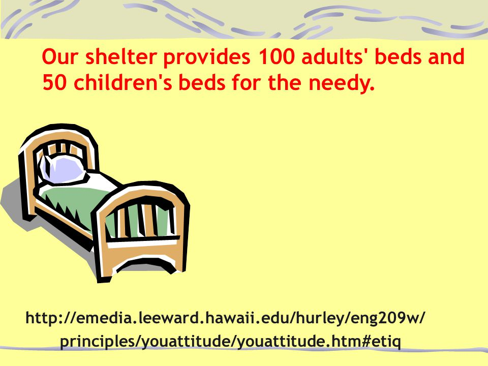 Our shelter provides 100 adults' beds and 50 children's beds for the needy. http://emedia.leeward.hawaii.edu/hurley/eng209w/ principles/youattitude/yo